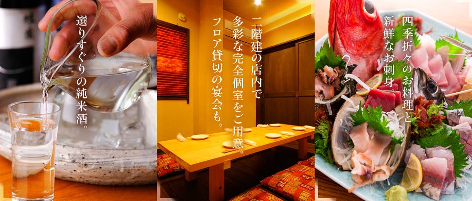 選りすぐりの純米酒。 四季折々のお料理と 新鮮なお刺身。 二階建の店内で 多彩な完全個室をご用意。 フロア貸切の宴会も